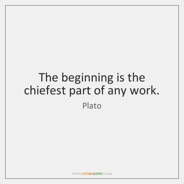 The beginning is the chiefest part of any work.