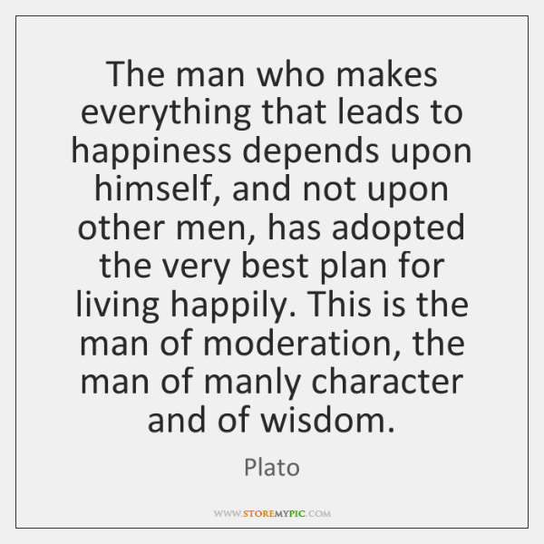The man who makes everything that leads to happiness depends upon himself, ...