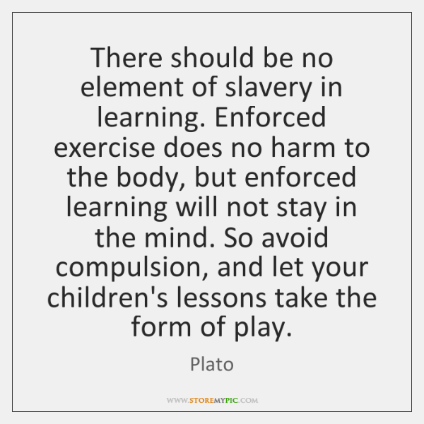 There should be no element of slavery in learning. Enforced exercise does ...