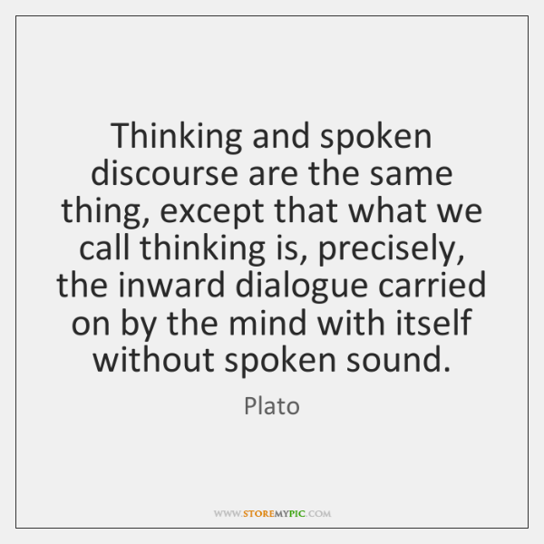 Thinking and spoken discourse are the same thing, except that what we ...