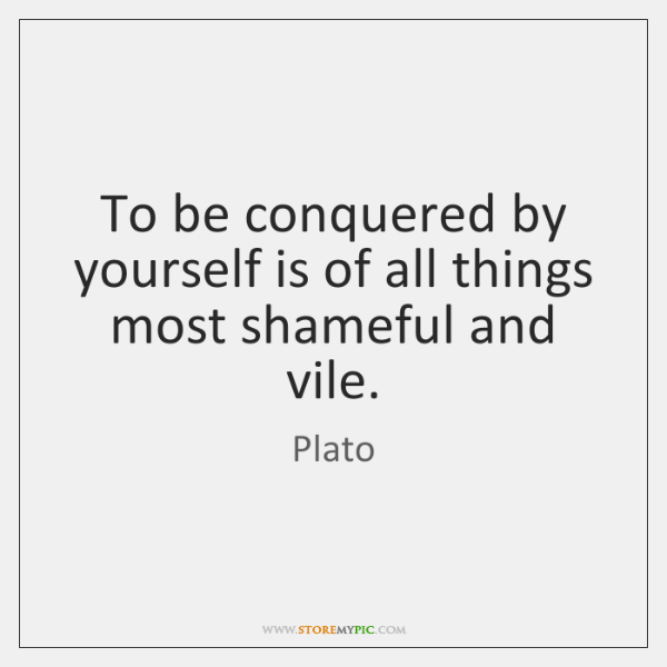 To be conquered by yourself is of all things most shameful and ...