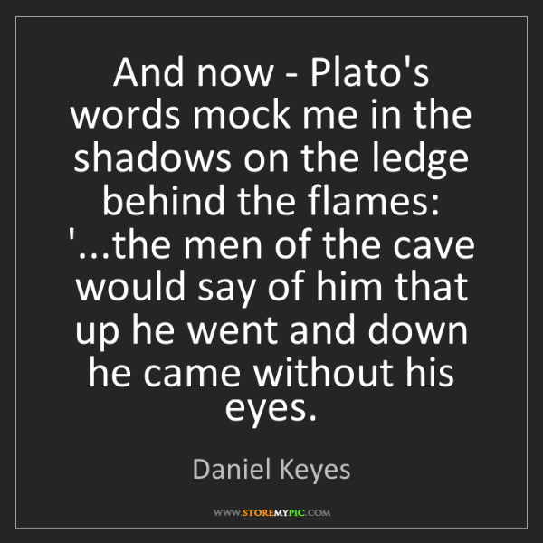 Daniel Keyes: And now - Plato's words mock me in the shadows on the...