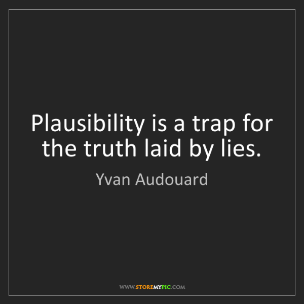 Yvan Audouard: Plausibility is a trap for the truth laid by lies.