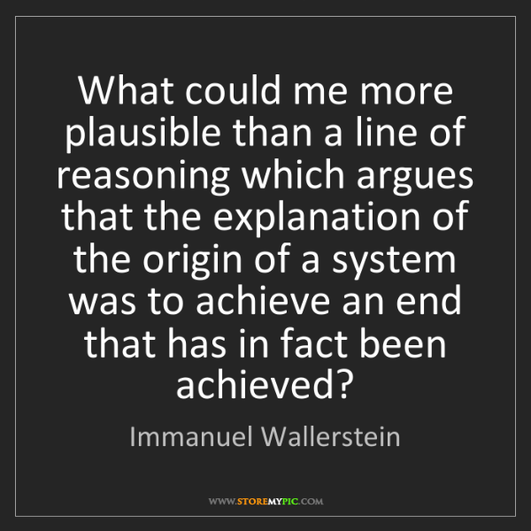 Immanuel Wallerstein: What could me more plausible than a line of reasoning...