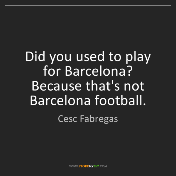 Cesc Fabregas: Did you used to play for Barcelona? Because that's not...