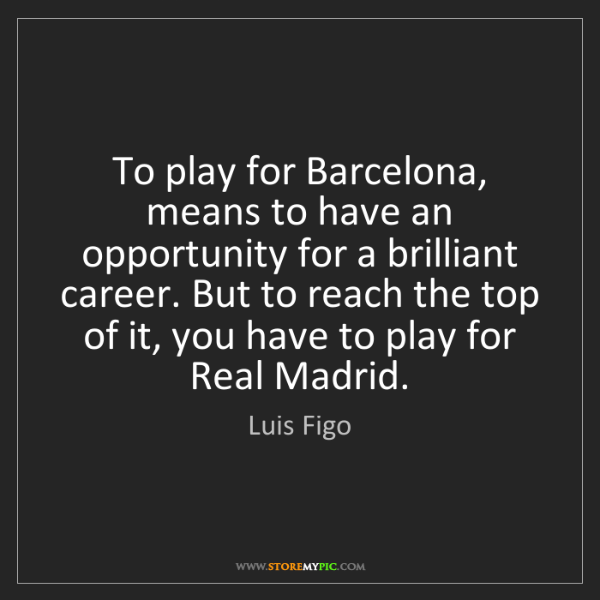 Luis Figo: To play for Barcelona, means to have an opportunity for...