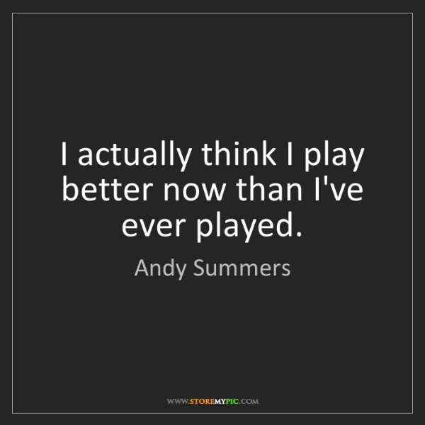 Andy Summers: I actually think I play better now than I've ever played.