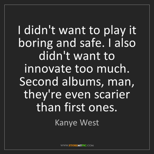 Kanye West: I didn't want to play it boring and safe. I also didn't...