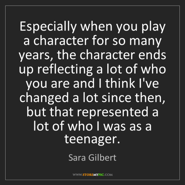 Sara Gilbert: Especially when you play a character for so many years,...