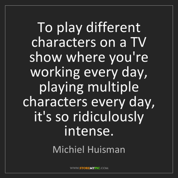 Michiel Huisman: To play different characters on a TV show where you're...