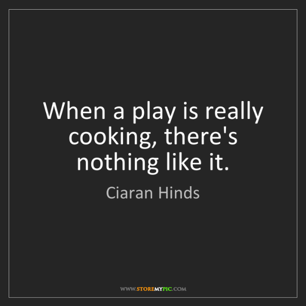 Ciaran Hinds: When a play is really cooking, there's nothing like it.