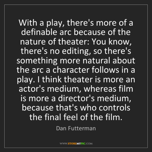 Dan Futterman: With a play, there's more of a definable arc because...