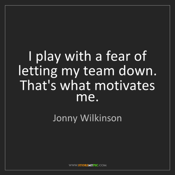 Jonny Wilkinson: I play with a fear of letting my team down. That's what...