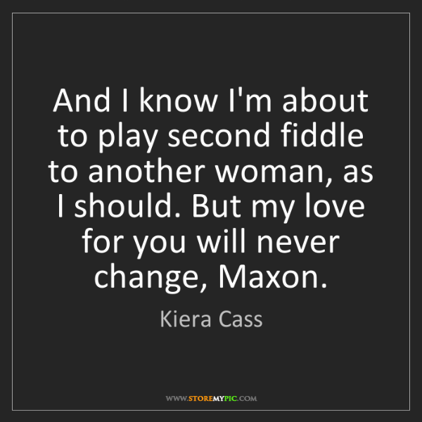 Kiera Cass: And I know I'm about to play second fiddle to another...