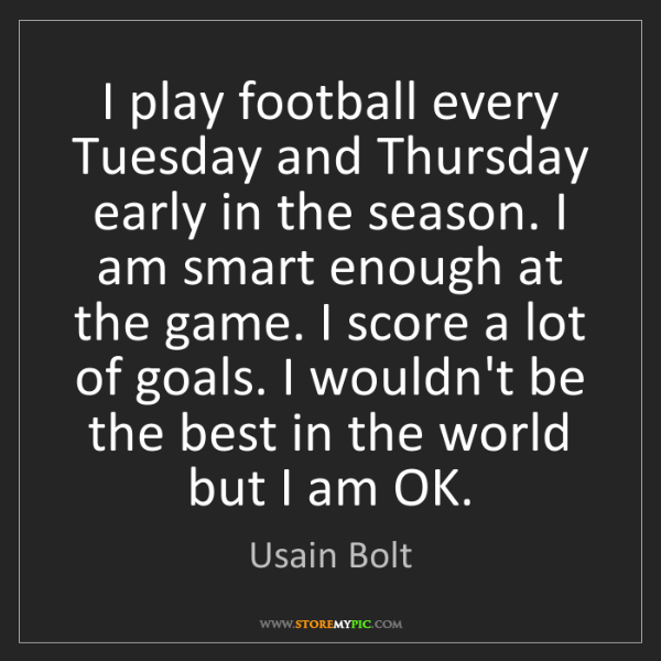 Usain Bolt: I play football every Tuesday and Thursday early in the...