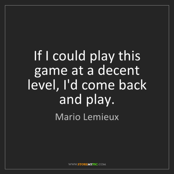 Mario Lemieux: If I could play this game at a decent level, I'd come...