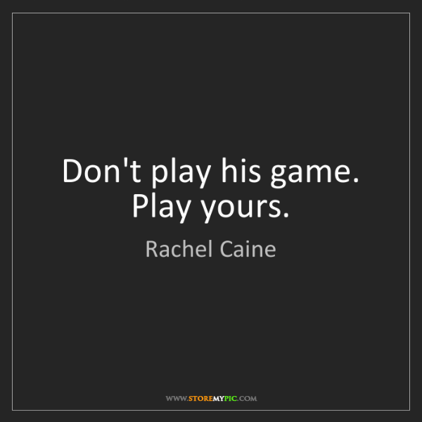 Rachel Caine: Don't play his game. Play yours.