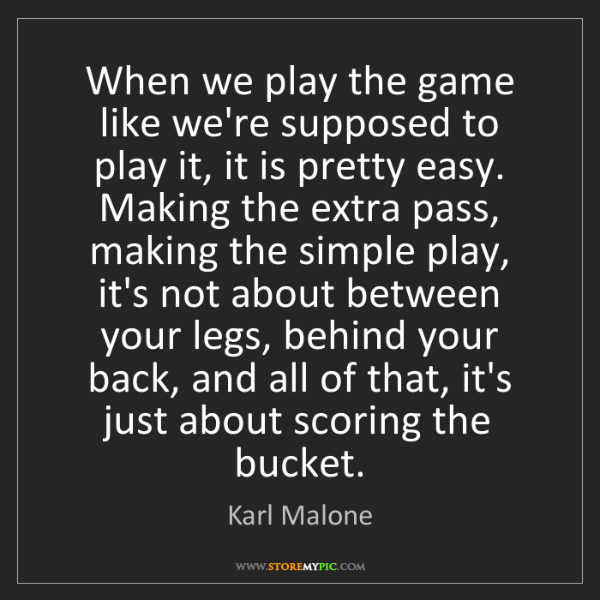 Karl Malone: When we play the game like we're supposed to play it,...
