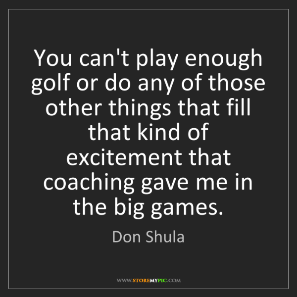 Don Shula: You can't play enough golf or do any of those other things...