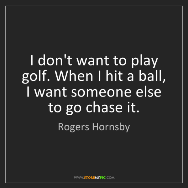 Rogers Hornsby: I don't want to play golf. When I hit a ball, I want...