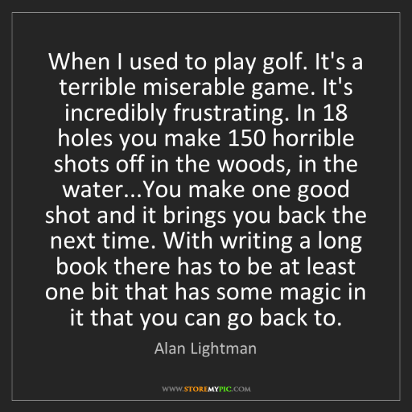 Alan Lightman: When I used to play golf. It's a terrible miserable game....