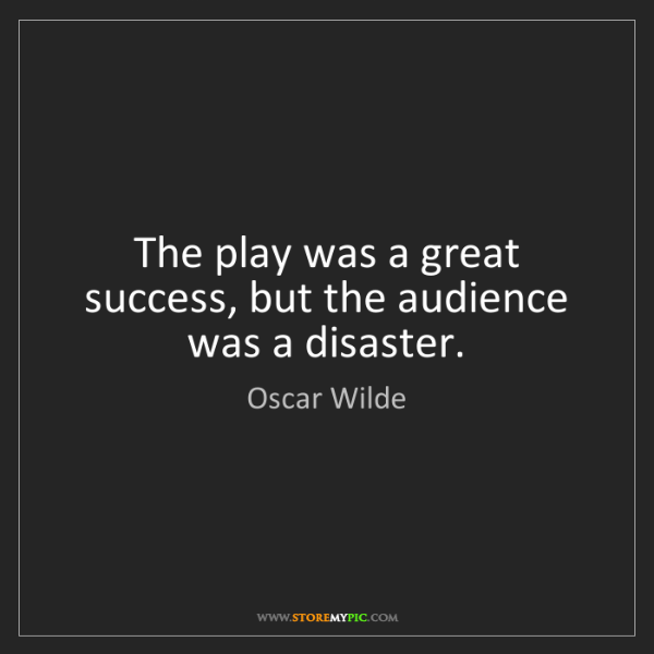 Oscar Wilde: The play was a great success, but the audience was a...