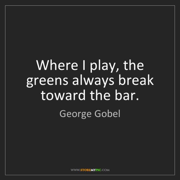George Gobel: Where I play, the greens always break toward the bar.