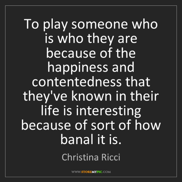 Christina Ricci: To play someone who is who they are because of the happiness...