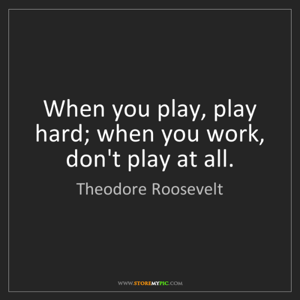 Theodore Roosevelt: When you play, play hard; when you work, don't play at...