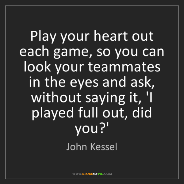 John Kessel: Play your heart out each game, so you can look your teammates...