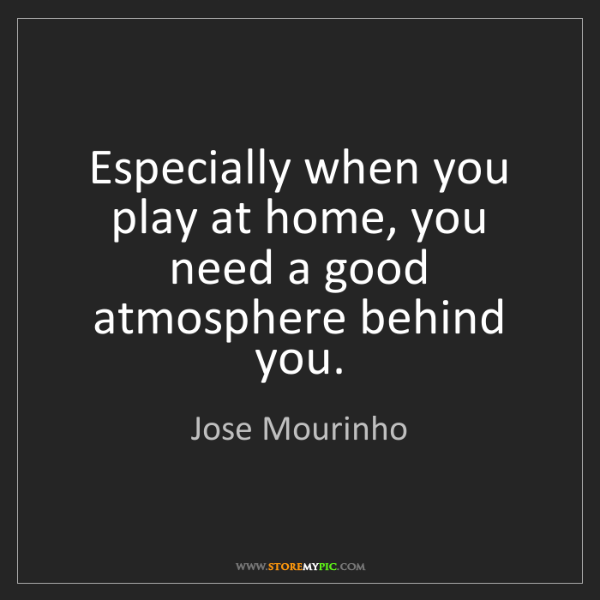 Jose Mourinho: Especially when you play at home, you need a good atmosphere...