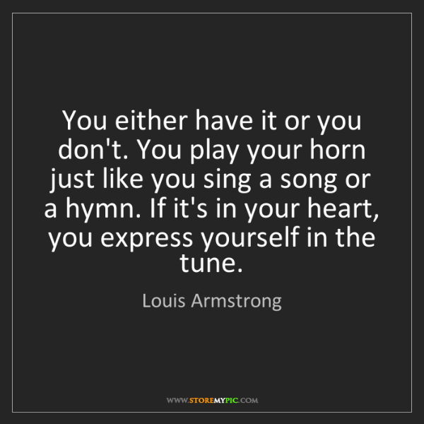 Louis Armstrong: You either have it or you don't. You play your horn just...
