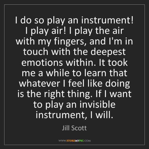 Jill Scott: I do so play an instrument! I play air! I play the air...