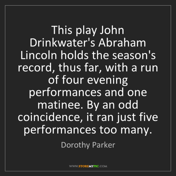 Dorothy Parker: This play John Drinkwater's Abraham Lincoln holds the...