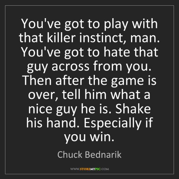 Chuck Bednarik: You've got to play with that killer instinct, man. You've...