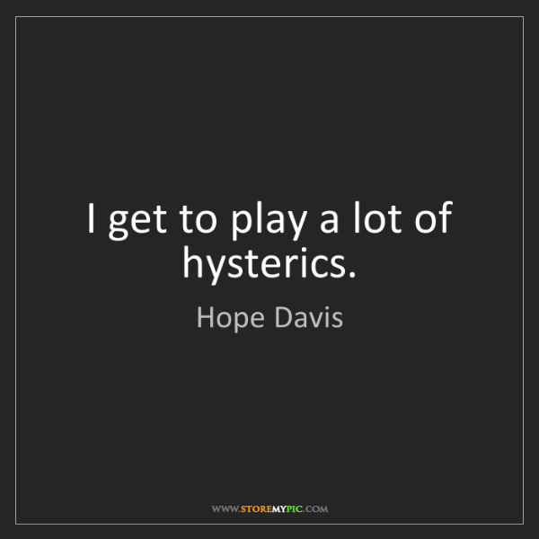 Hope Davis: I get to play a lot of hysterics.