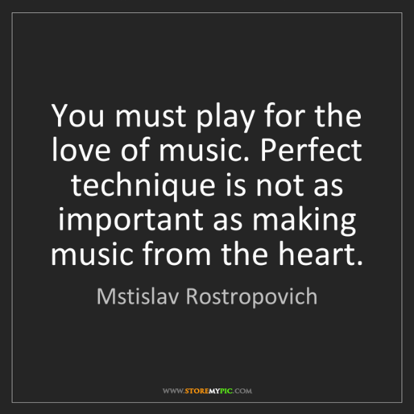 Mstislav Rostropovich: You must play for the love of music. Perfect technique...
