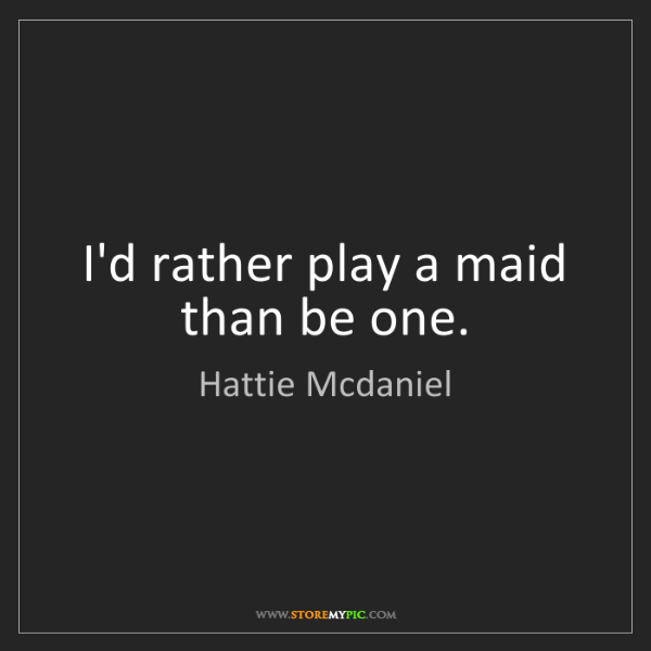 Hattie Mcdaniel: I'd rather play a maid than be one.