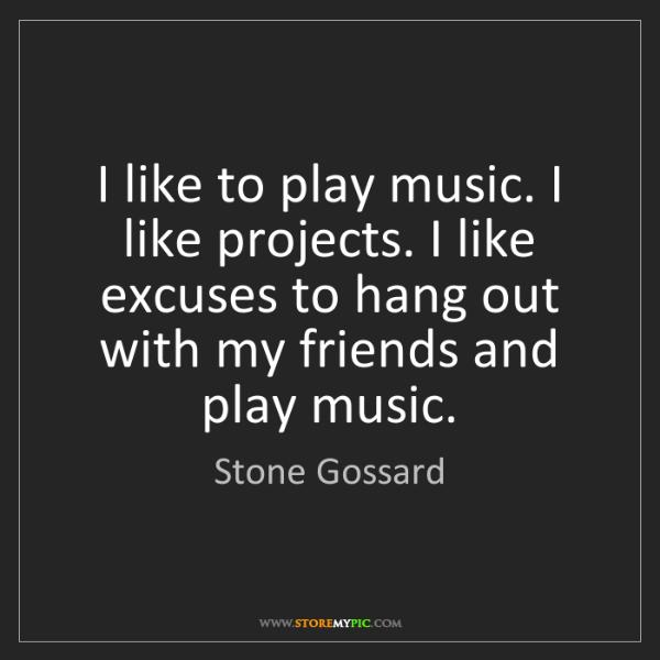 Stone Gossard: I like to play music. I like projects. I like excuses...
