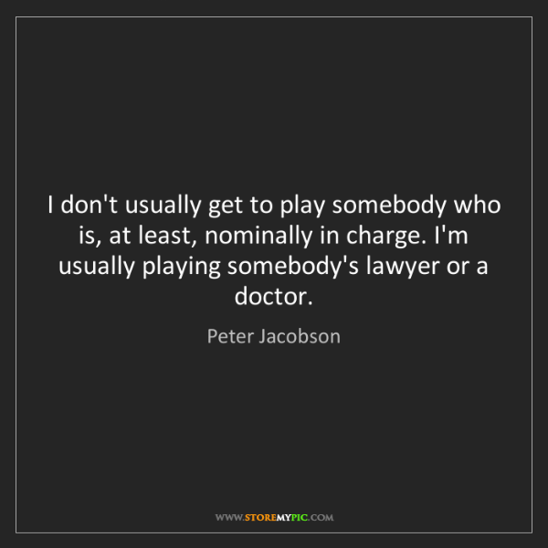 Peter Jacobson: I don't usually get to play somebody who is, at least,...