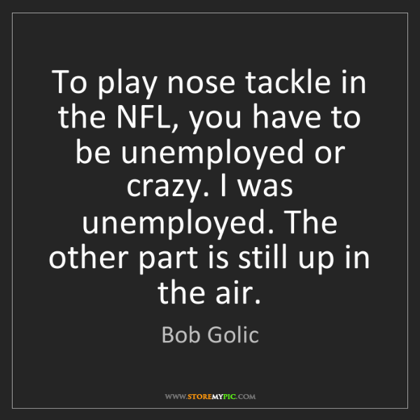 Bob Golic: To play nose tackle in the NFL, you have to be unemployed...
