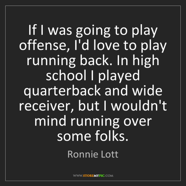 Ronnie Lott: If I was going to play offense, I'd love to play running...