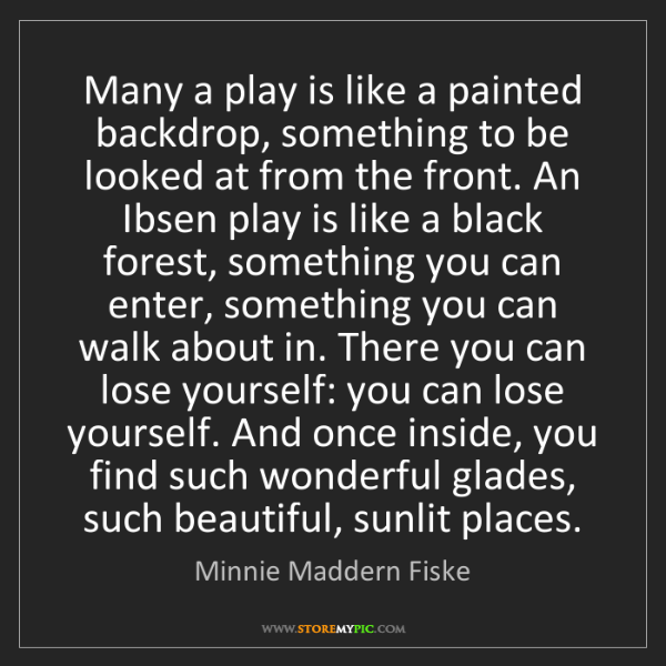 Minnie Maddern Fiske: Many a play is like a painted backdrop, something to...