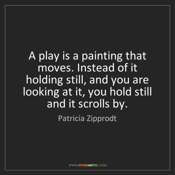 Patricia Zipprodt: A play is a painting that moves. Instead of it holding...