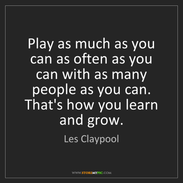 Les Claypool: Play as much as you can as often as you can with as many...