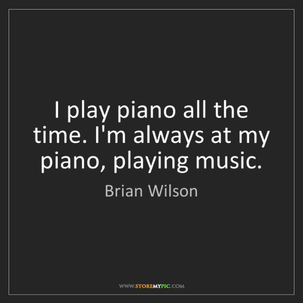 Brian Wilson: I play piano all the time. I'm always at my piano, playing...
