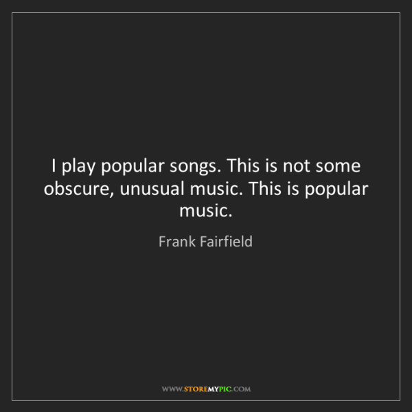 Frank Fairfield: I play popular songs. This is not some obscure, unusual...