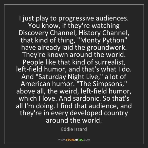 Eddie Izzard: I just play to progressive audiences. You know, if they're...