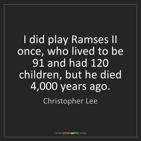 Christopher Lee: I did play Ramses II once, who lived to be 91 and had...