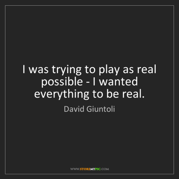 David Giuntoli: I was trying to play as real possible - I wanted everything...